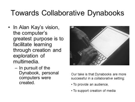Towards Collaborative Dynabooks In Alan Kay's vision, the computer's greatest purpose is to facilitate learning through creation and exploration of multimedia.