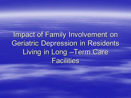 Impact of Family Involvement on Geriatric Depression in Residents Living in Long –Term Care Facilities.