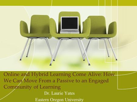 Online and Hybrid Learning Come Alive: How We Can Move From a Passive to an Engaged Community of Learning Dr. Laurie Yates Eastern Oregon University.