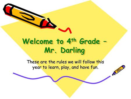 Welcome to 4 th Grade – Mr. Darling These are the rules we will follow this year to learn, play, and have fun.