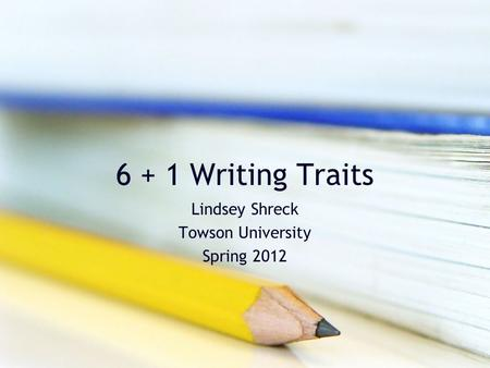 6 + 1 Writing Traits Lindsey Shreck Towson University Spring 2012.