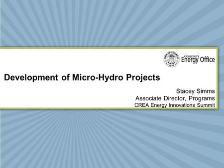 Development of Micro-Hydro Projects Stacey Simms Associate Director, Programs CREA Energy Innovations Summit.