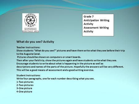 "Grade 7 Anticipation Writing Activity Assessment Writing Activity What do you see? Activity Teacher Instructions: Show students ""What do you see?"" pictures."