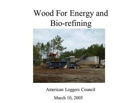 Wood For Energy and Bio-refining American Loggers Council March 10, 2005.