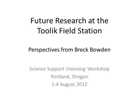 Future Research at the Toolik Field Station Perspectives from Breck Bowden Science Support Visioning Workshop Portland, Oregon 2-4 August 2012.