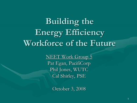 1 Building the Energy Efficiency Workforce of the Future NEET Work Group 5 Pat Egan, PacifiCorp Phil Jones, WUTC Cal Shirley, PSE October 3, 2008.