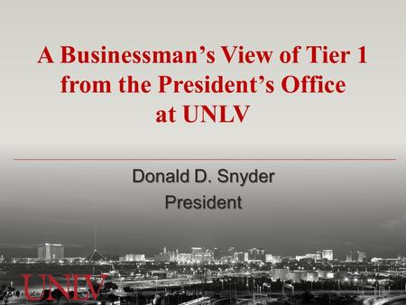 A Businessman's View of Tier 1 from the President's Office at UNLV Donald D. Snyder President.
