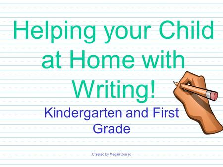 Helping your Child at Home with Writing! Kindergarten and First Grade Created by Megan Corrao.