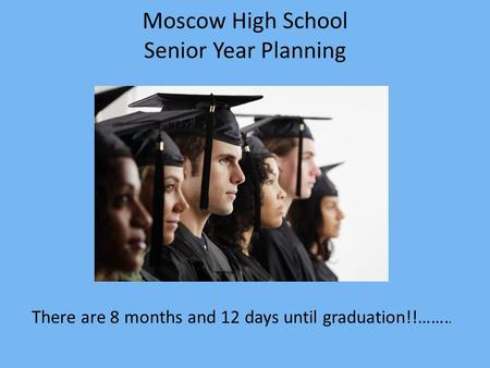 Moscow High School Senior Year Planning There are 8 months and 12 days until graduation!!……..
