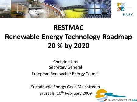 RESTMAC Renewable Energy Technology Roadmap 20 % by 2020 Christine Lins Secretary General European Renewable Energy Council Sustainable Energy Goes Mainstream.