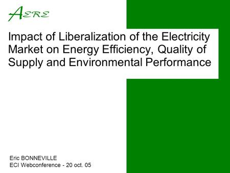 Impact of Liberalization of the Electricity Market on Energy Efficiency, Quality of Supply and Environmental Performance Eric BONNEVILLE ECI Webconference.