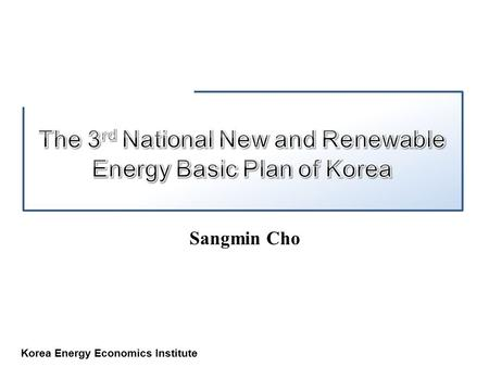 Korea Energy Economics Institute Sangmin Cho. Korea Energy Economics Institute Promotion Act of NRE Deployment 3 rd National NRE Basic Plan of Korea Status.
