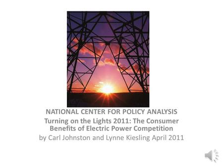 NATIONAL CENTER FOR POLICY ANALYSIS Turning on the Lights 2011: The Consumer Benefits of Electric Power Competition by Carl Johnston and Lynne Kiesling.
