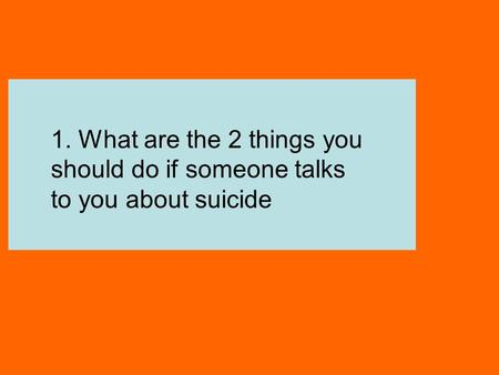 Listen Talk 1. What are the 2 things you should do if someone talks to you about suicide.