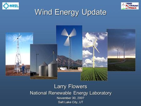 Wind Energy Update Larry Flowers National Renewable Energy Laboratory November 30, 2007 Salt Lake City, UT.