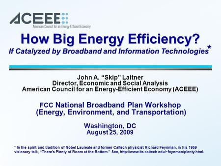 "John A. ""Skip"" Laitner Director, Economic and Social Analysis American Council for an Energy-Efficient Economy (ACEEE) FCC National Broadband Plan Workshop."
