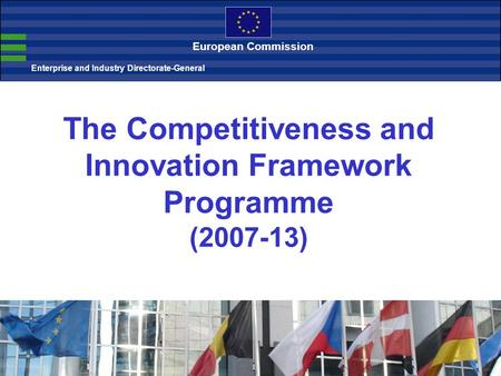 The Competitiveness and Innovation Framework Programme (2007-13) Enterprise and Industry Directorate-General European Commission.