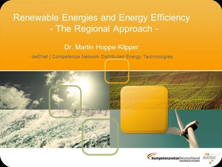 Renewable Energies and Energy Efficiency - The Regional Approach - Dr. Martin Hoppe-Kilpper deENet | Competence Network Distributed Energy Technologies.