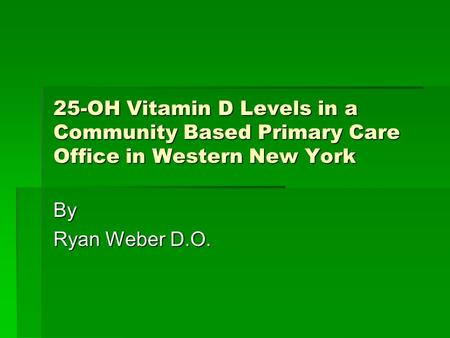 25-OH Vitamin D Levels in a Community Based Primary Care Office in Western New York By Ryan Weber D.O.