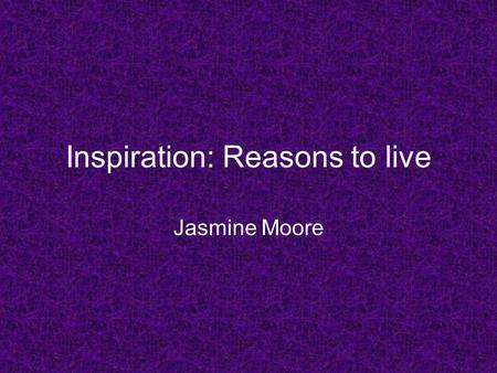 Inspiration: Reasons to live Jasmine Moore. Intro Everything that is born must eventually die, that is the law of life. Life may not always be what you.