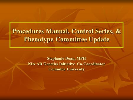 Procedures Manual, Control Series, & Phenotype Committee Update Stephanie Doan, MPH NIA AD Genetics Initiative Co-Coordinator Columbia University.