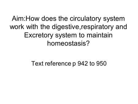 Aim:How does the circulatory system work with the digestive,respiratory and Excretory system to maintain homeostasis? Text reference p 942 to 950.