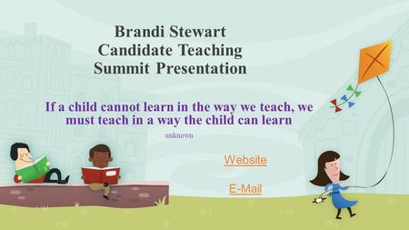 Brandi Stewart Candidate Teaching Summit Presentation If a child cannot learn in the way we teach, we must teach in a way the child can learn unknown Website.