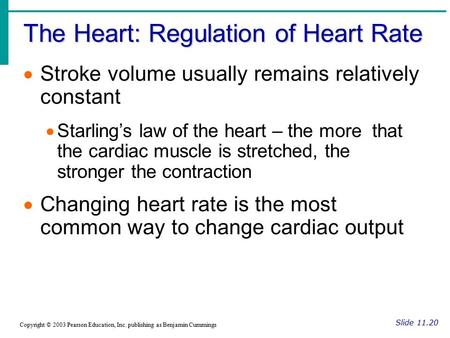 The Heart: Regulation of Heart Rate Slide 11.20 Copyright © 2003 Pearson Education, Inc. publishing as Benjamin Cummings  Stroke volume usually remains.