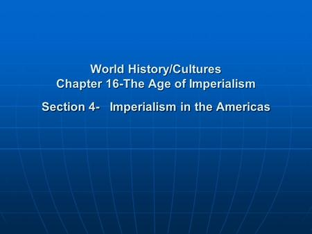 World History/Cultures Chapter 16-The Age of Imperialism Section 4- Imperialism in the Americas.