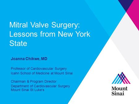 Mitral Valve Surgery: Lessons from New York State Joanna Chikwe, MD Professor of Cardiovascular Surgery Icahn School of Medicine at Mount Sinai Chairman.