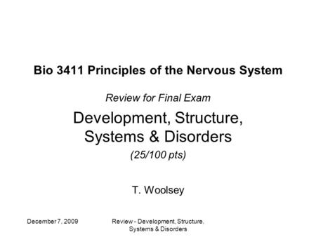Bio 3411 Principles of the Nervous System Review for Final Exam Development, Structure, Systems & Disorders (25/100 pts) T. Woolsey December 7, 2009Review.