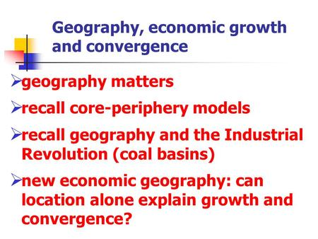 Geography, economic growth and convergence  geography matters  recall core-periphery models  recall geography and the Industrial Revolution (coal basins)
