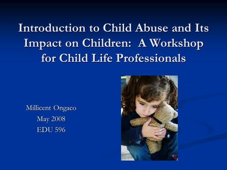 Introduction to Child Abuse and Its Impact on Children: A Workshop for Child Life Professionals Millicent Ongaco May 2008 EDU 596.
