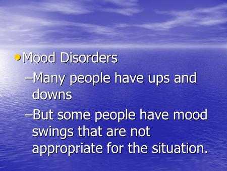 Mood Disorders Mood Disorders –Many people have ups and downs –But some people have mood swings that are not appropriate for the situation.