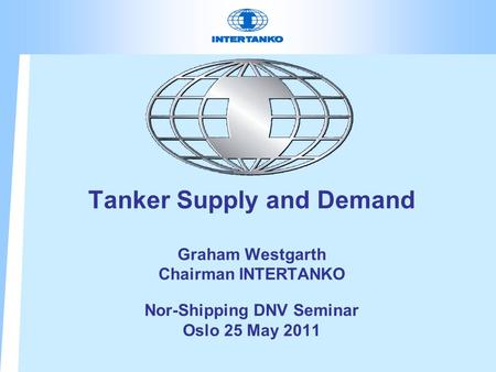 Tanker Supply and Demand Graham Westgarth Chairman INTERTANKO Nor-Shipping DNV Seminar Oslo 25 May 2011.