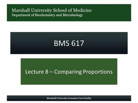 Marshall University School of Medicine Department of Biochemistry and Microbiology BMS 617 Lecture 8 – Comparing Proportions Marshall University Genomics.