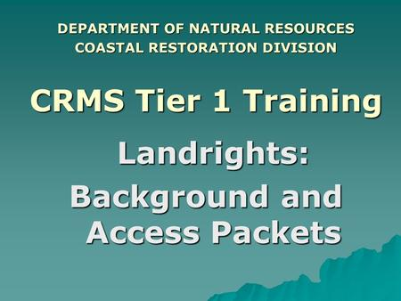 DEPARTMENT OF NATURAL RESOURCES COASTAL RESTORATION DIVISION CRMS Tier 1 Training Landrights: Background and Access Packets.