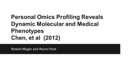 Personal Omics Profiling Reveals Dynamic Molecular and Medical Phenotypes Chen, et al (2012) Robert Magie and Ronni Park.