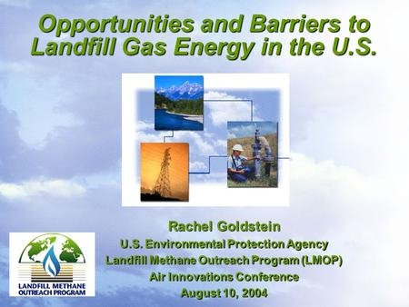 Opportunities and Barriers to Landfill Gas Energy in the U.S. Rachel Goldstein U.S. Environmental Protection Agency Landfill Methane Outreach Program (LMOP)