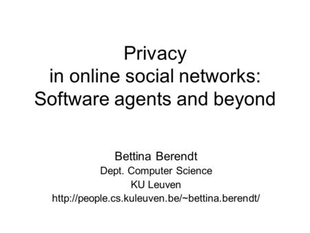 Privacy in online social networks: Software agents and beyond Bettina Berendt Dept. Computer Science KU Leuven