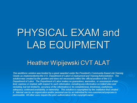 PHYSICAL EXAM and LAB EQUIPMENT Heather Wipijewski CVT ALAT This workforce solution was funded by a grant awarded under the President's Community-Based.