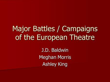 Major Battles / Campaigns of the European Theatre J.D. Baldwin Meghan Morris Ashley King.