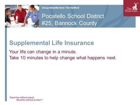Supplemental Life Insurance Your life can change in a minute. Take 10 minutes to help change what happens next. Group Benefits from The Hartford Pocatello.