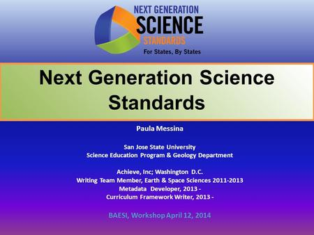 Next Generation Science Standards Paula Messina San Jose State University Science Education Program & Geology Department Achieve, Inc; Washington D.C.