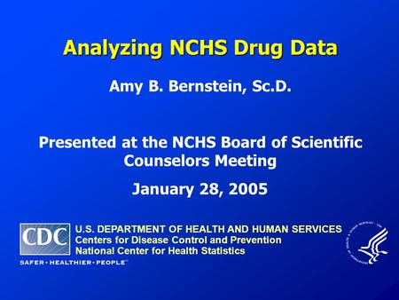 Analyzing NCHS Drug Data Amy B. Bernstein, Sc.D. Presented at the NCHS Board of Scientific Counselors Meeting January 28, 2005 U.S. DEPARTMENT OF HEALTH.