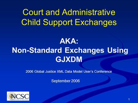 1 Court and Administrative Child Support Exchanges AKA: Non-Standard Exchanges Using GJXDM 2006 Global Justice XML Data Model User's Conference September.