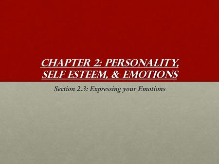 Chapter 2: Personality, Self Esteem, & Emotions Section 2.3: Expressing your Emotions.
