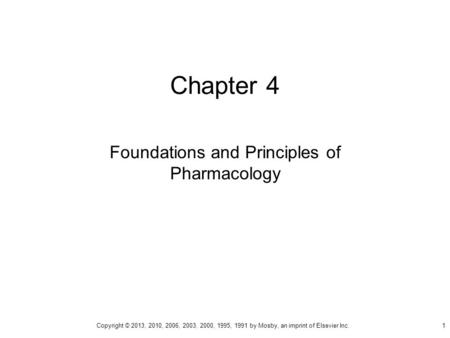 Chapter 4 Foundations and Principles of Pharmacology Copyright © 2013, 2010, 2006, 2003, 2000, 1995, 1991 by Mosby, an imprint of Elsevier Inc. 1.