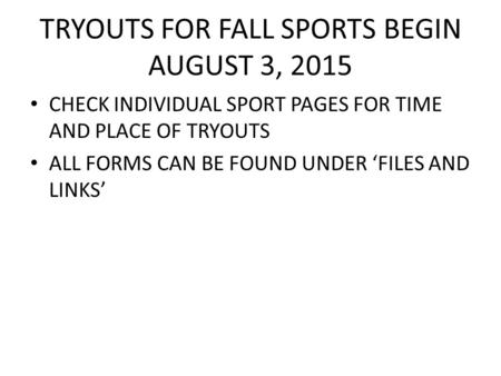 TRYOUTS FOR FALL SPORTS BEGIN AUGUST 3, 2015 CHECK INDIVIDUAL SPORT PAGES FOR TIME AND PLACE OF TRYOUTS ALL FORMS CAN BE FOUND UNDER 'FILES AND LINKS'