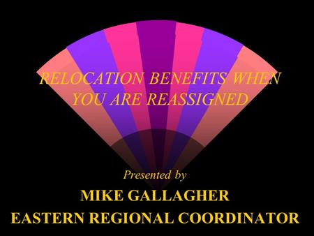 RELOCATION BENEFITS WHEN YOU ARE REASSIGNED Presented by MIKE GALLAGHER EASTERN REGIONAL COORDINATOR.